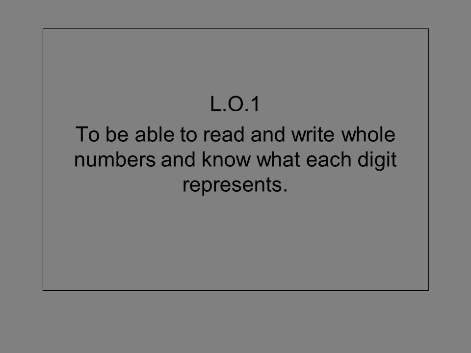 L.O.1 To be able to read and write whole numbers and know what each digit represents.