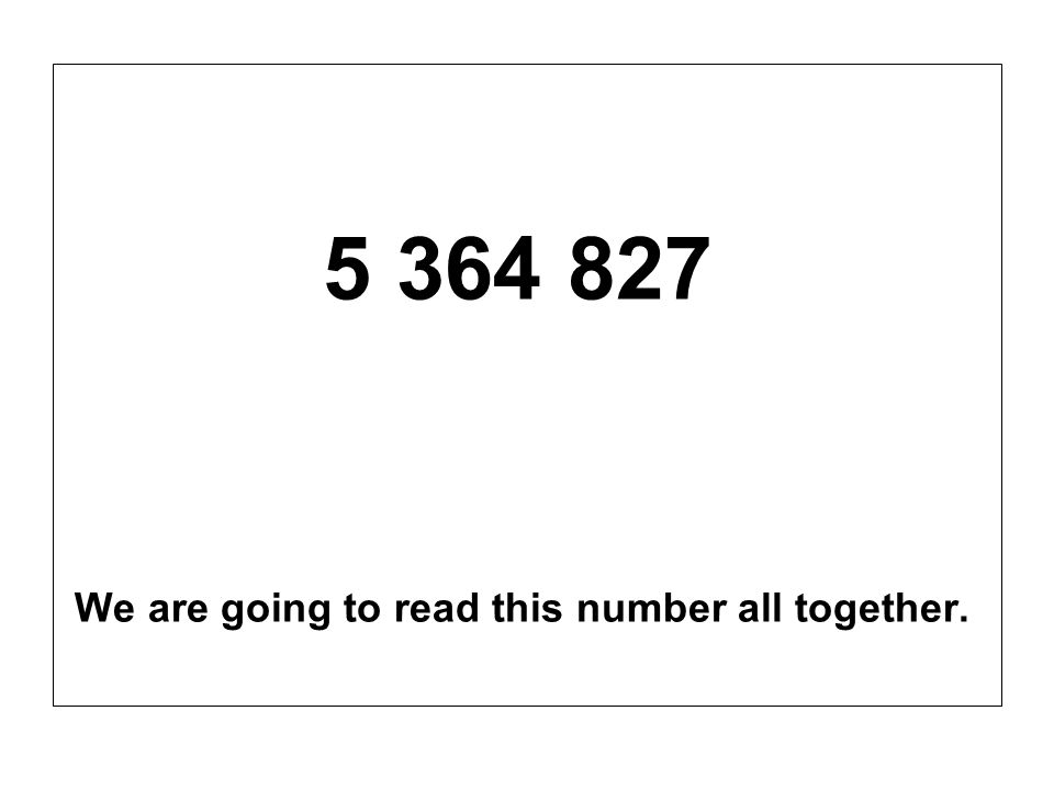 5 364 827 We are going to read this number all together.