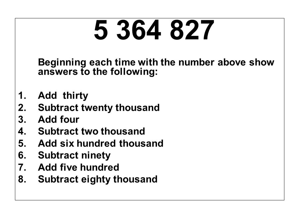 5 364 827 Beginning each time with the number above show answers to the following: 1.Add thirty 2.Subtract twenty thousand 3.Add four 4.Subtract two t