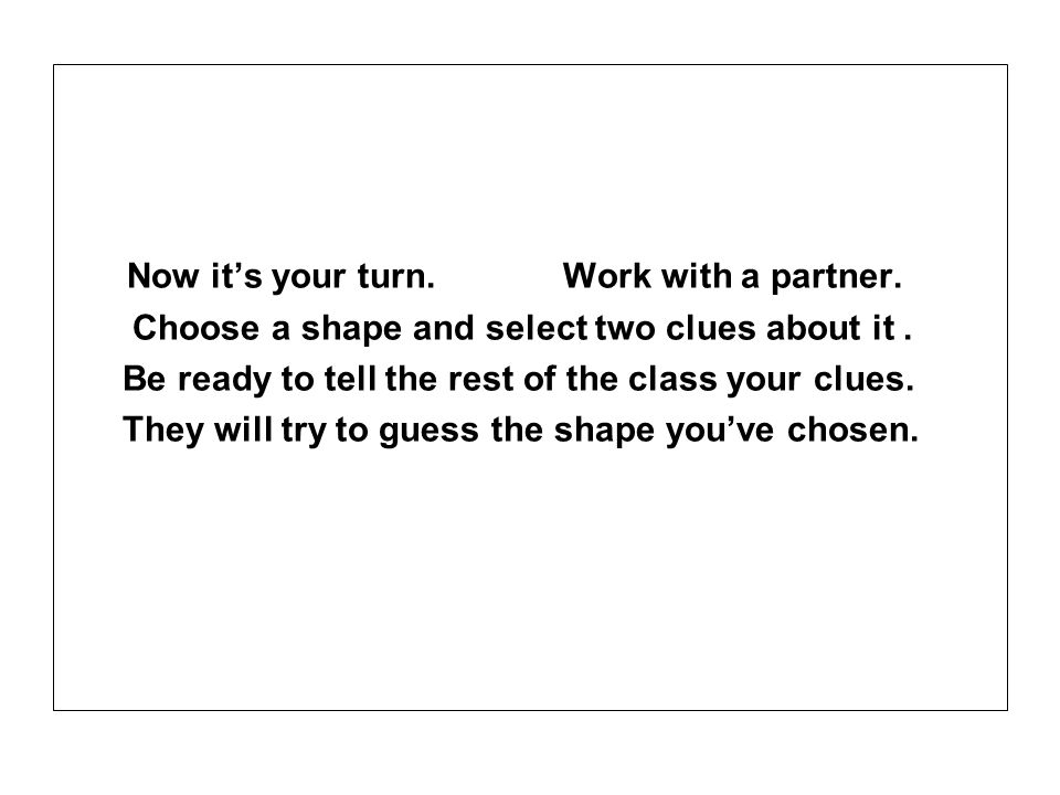 Now its your turn. Work with a partner. Choose a shape and select two clues about it. Be ready to tell the rest of the class your clues. They will try