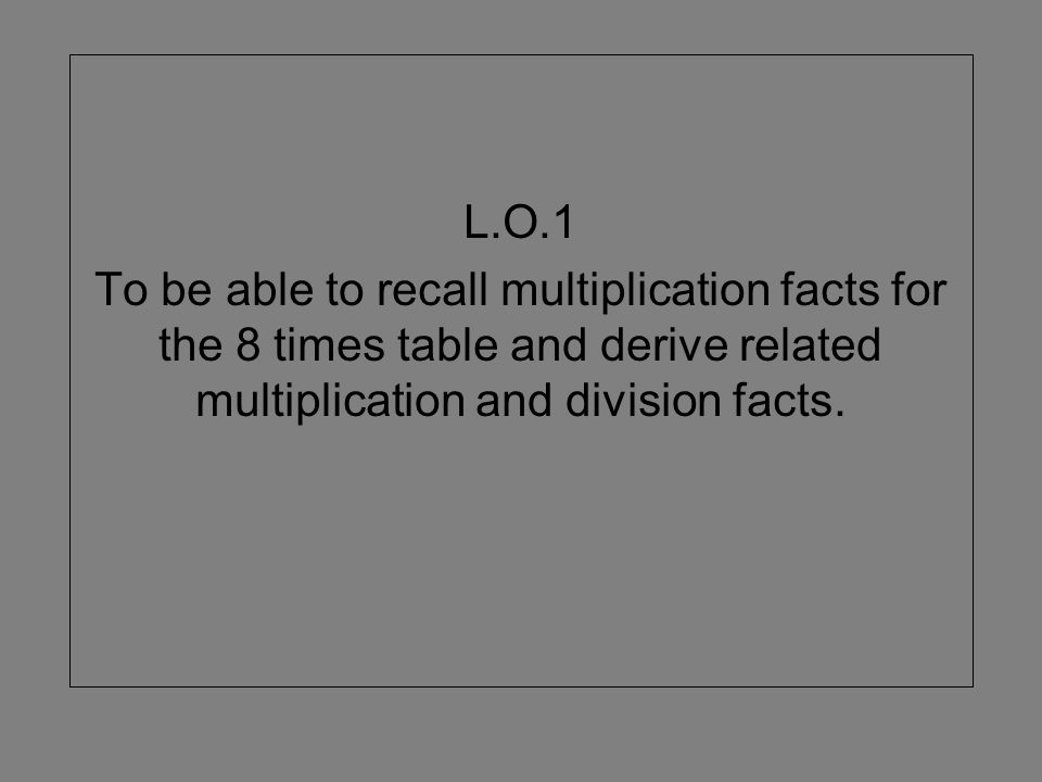 L.O.1 To be able to recall multiplication facts for the 8 times table and derive related multiplication and division facts.