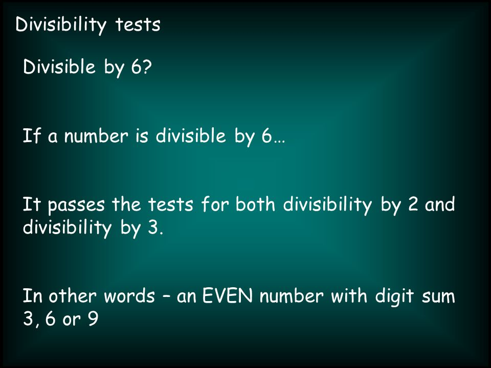 Divisibility tests Divisible by 6? If a number is divisible by 6… It passes the tests for both divisibility by 2 and divisibility by 3. In other words