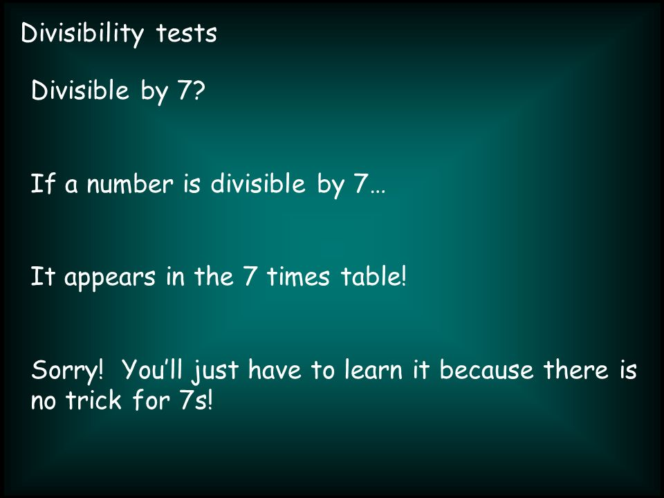 Divisibility tests Divisible by 7? If a number is divisible by 7… It appears in the 7 times table! Sorry! Youll just have to learn it because there is