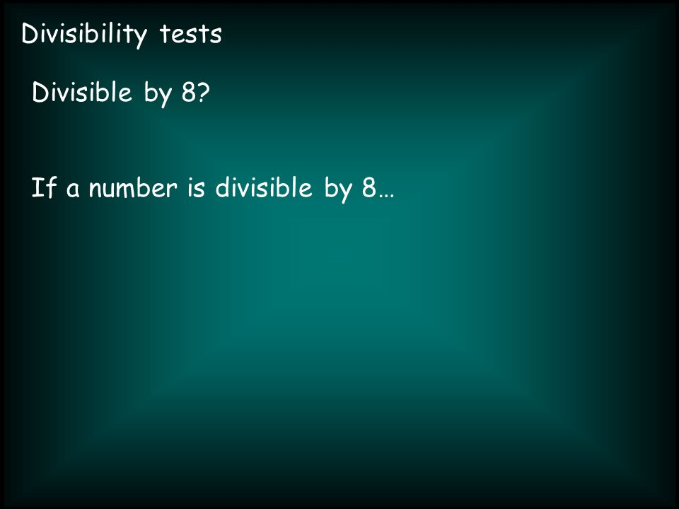 Divisibility tests Divisible by 8 If a number is divisible by 8…