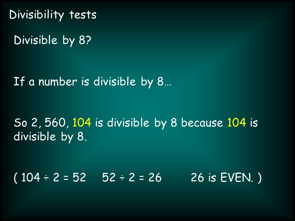 Divisibility tests Divisible by 8? If a number is divisible by 8… So 2, 560, 104 is divisible by 8 because 104 is divisible by 8. ( 104 ÷ 2 = 5252 ÷ 2