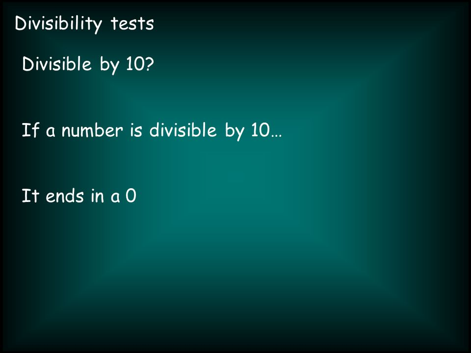 Divisibility tests Divisible by 10 If a number is divisible by 10… It ends in a 0