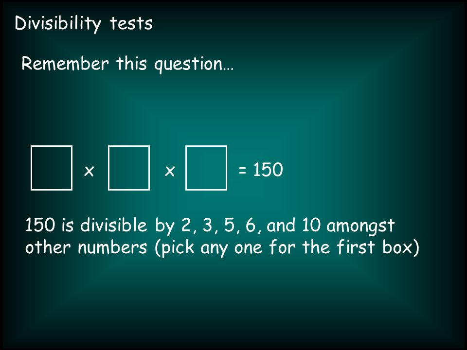 Divisibility tests xx= 150 Remember this question… 150 is divisible by 2, 3, 5, 6, and 10 amongst other numbers (pick any one for the first box)