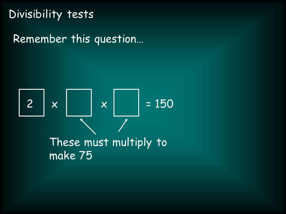 Divisibility tests xx= 150 Remember this question… 2 These must multiply to make 75