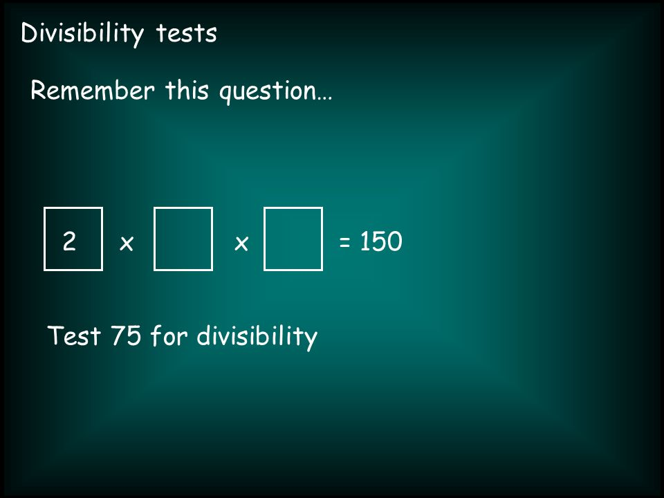 Divisibility tests xx= 150 Remember this question… 2 Test 75 for divisibility