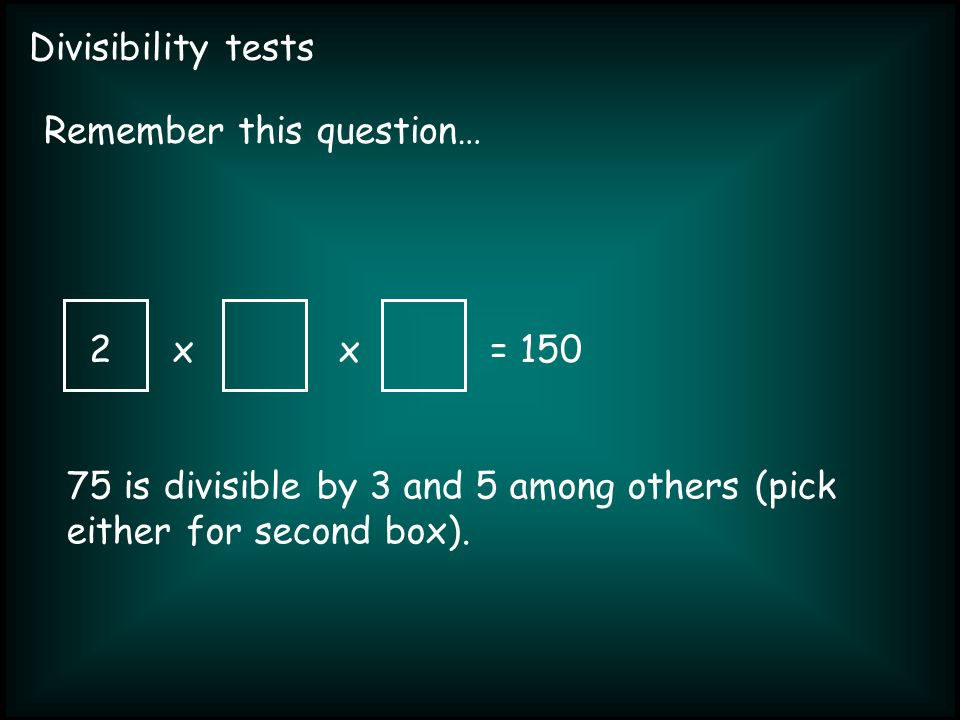 Divisibility tests xx= 150 Remember this question… 2 75 is divisible by 3 and 5 among others (pick either for second box).