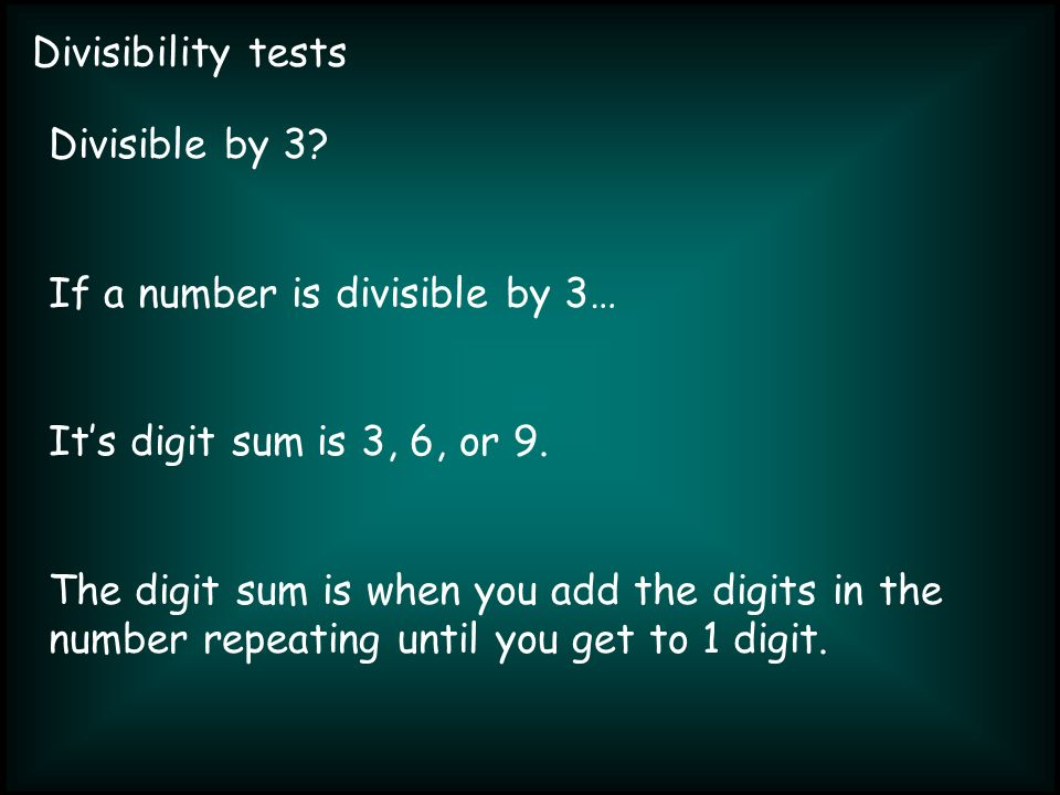 Divisibility tests Divisible by 3. If a number is divisible by 3… Its digit sum is 3, 6, or 9.