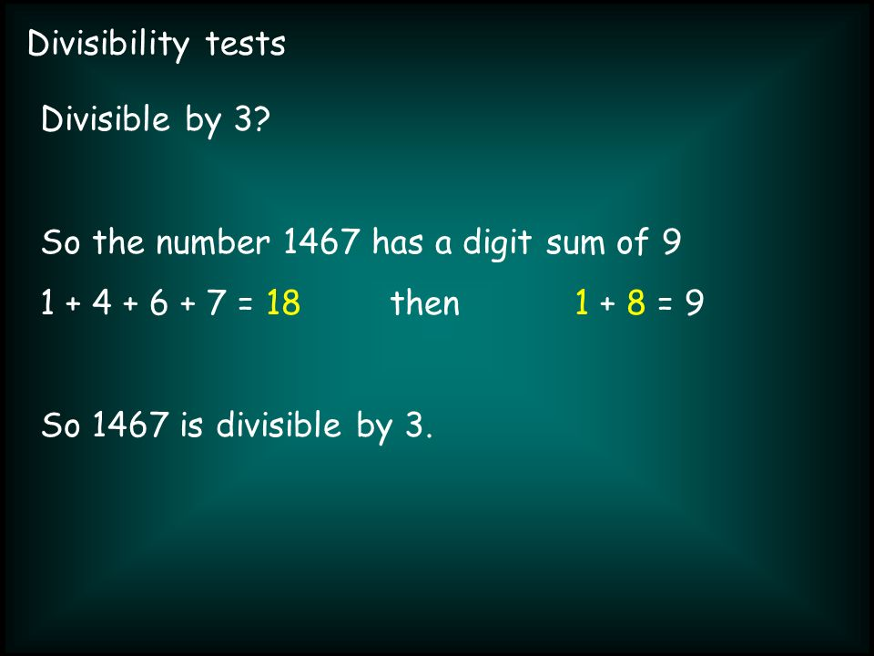 Divisibility tests Divisible by 3? So the number 1467 has a digit sum of 9 1 + 4 + 6 + 7 = 18then 1 + 8 = 9 So 1467 is divisible by 3.