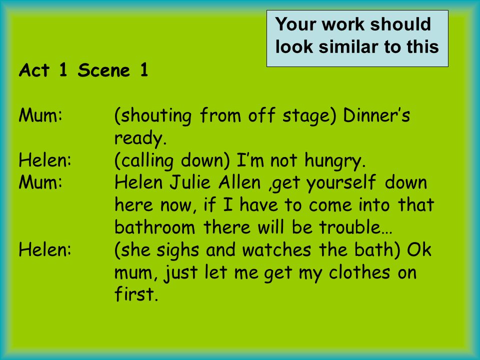 Act 1 Scene 1 Mum:(shouting from off stage) Dinners ready. Helen: (calling down) Im not hungry. Mum: Helen Julie Allen,get yourself down here now, if