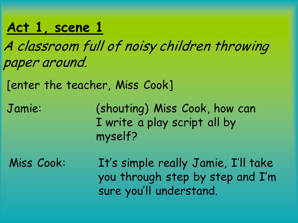 Act 1, scene 1 Jamie: (shouting) Miss Cook, how can I write a play script all by myself? A classroom full of noisy children throwing paper around. [en