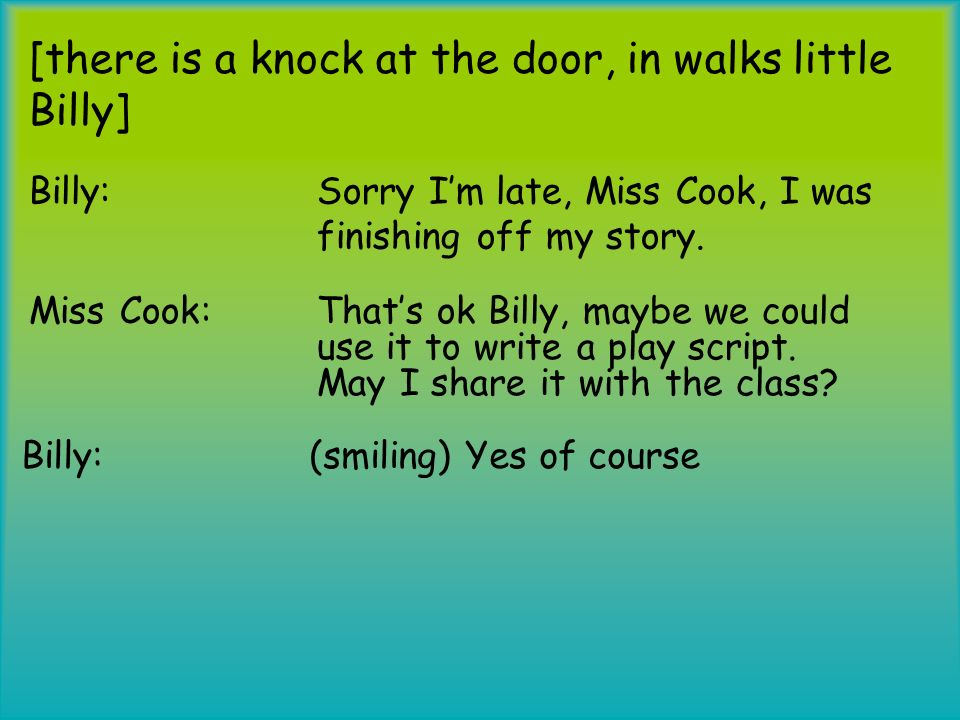 [there is a knock at the door, in walks little Billy] Billy: Sorry Im late, Miss Cook, I was finishing off my story. Miss Cook: Thats ok Billy, maybe