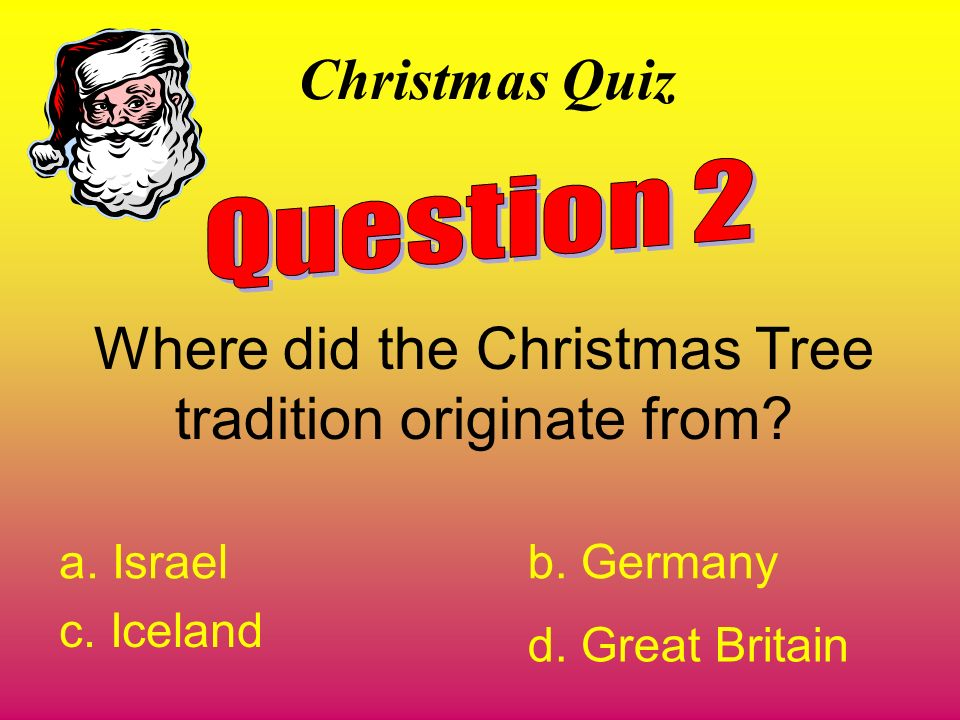 Christmas Quiz Where did the Christmas Tree tradition originate from? a. Israelb. Germany c. Iceland d. Great Britain