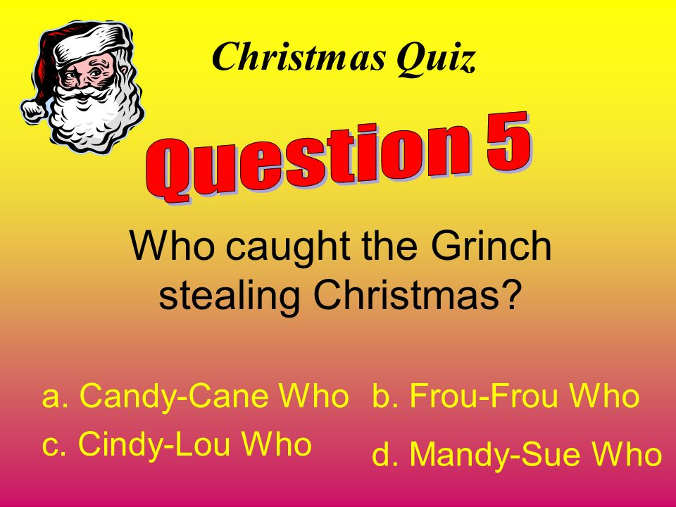 Christmas Quiz Who caught the Grinch stealing Christmas? a. Candy-Cane Whob. Frou-Frou Who c. Cindy-Lou Who d. Mandy-Sue Who