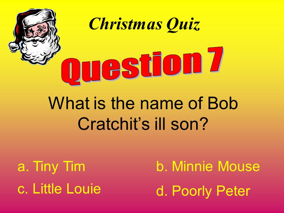 Christmas Quiz What is the name of Bob Cratchits ill son? a. Tiny Timb. Minnie Mouse c. Little Louie d. Poorly Peter