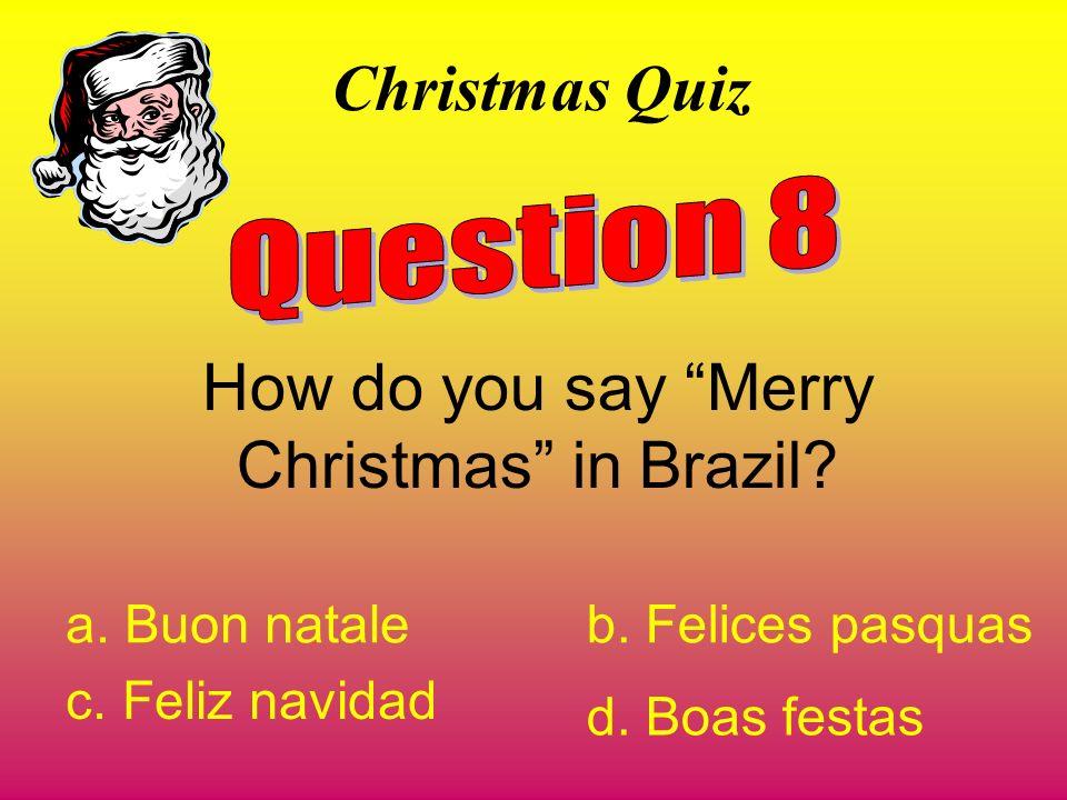 Christmas Quiz How do you say Merry Christmas in Brazil? a. Buon nataleb. Felices pasquas c. Feliz navidad d. Boas festas