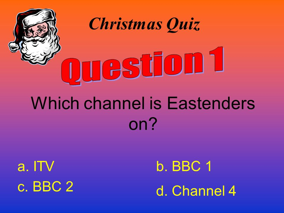 Christmas Quiz Which channel is Eastenders on? a. ITVb. BBC 1 c. BBC 2 d. Channel 4