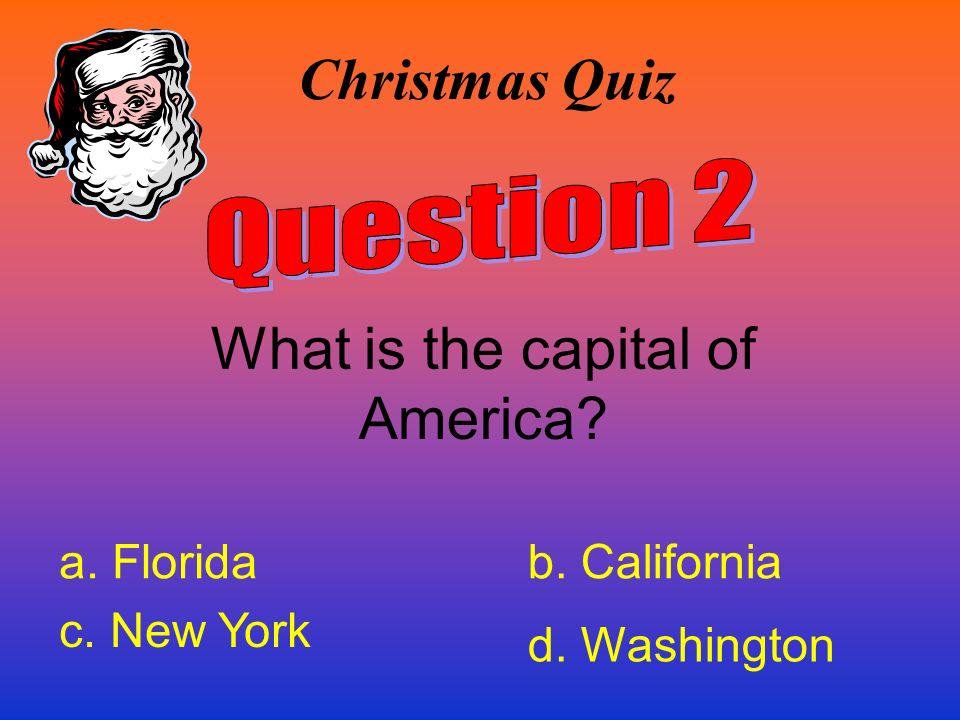 Christmas Quiz What is the capital of America? a. Floridab. California c. New York d. Washington