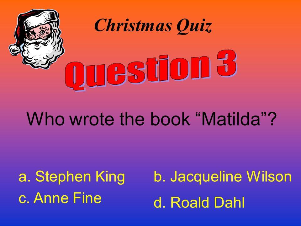 Christmas Quiz Who wrote the book Matilda? a. Stephen Kingb. Jacqueline Wilson c. Anne Fine d. Roald Dahl