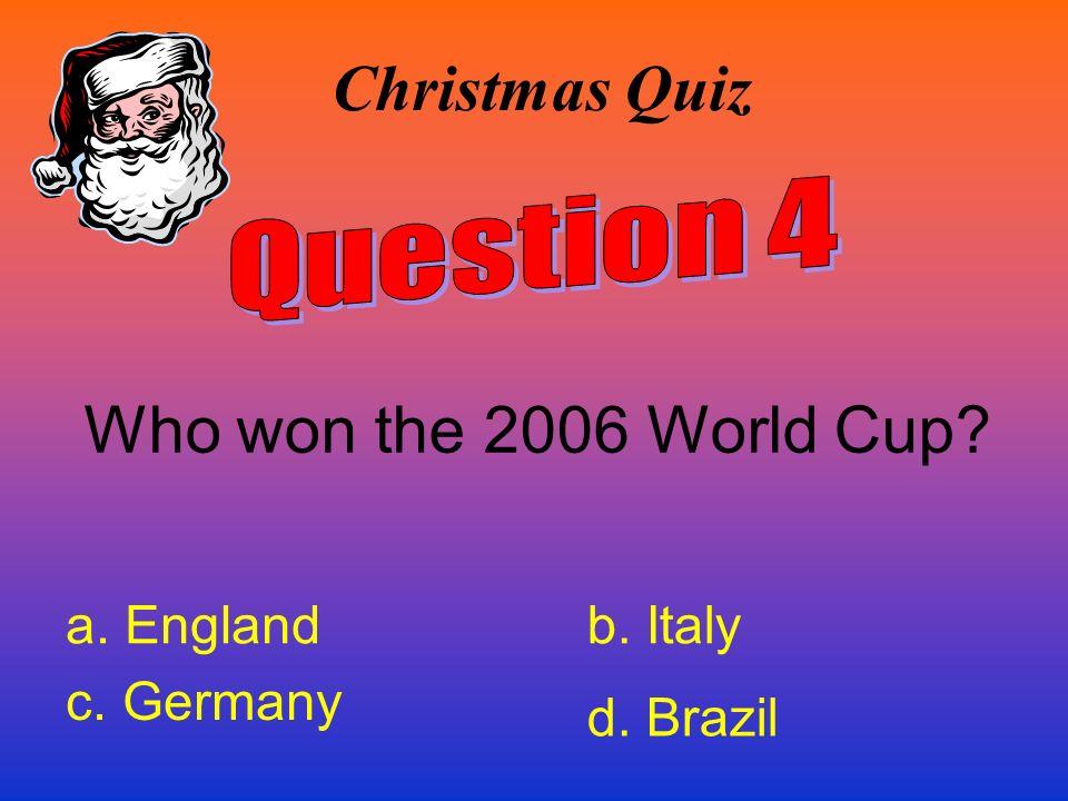 Christmas Quiz Who won the 2006 World Cup? a. Englandb. Italy c. Germany d. Brazil