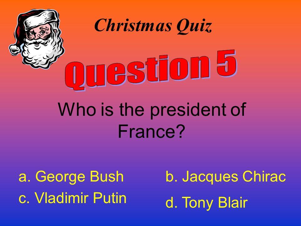 Christmas Quiz Who is the president of France? a. George Bushb. Jacques Chirac c. Vladimir Putin d. Tony Blair