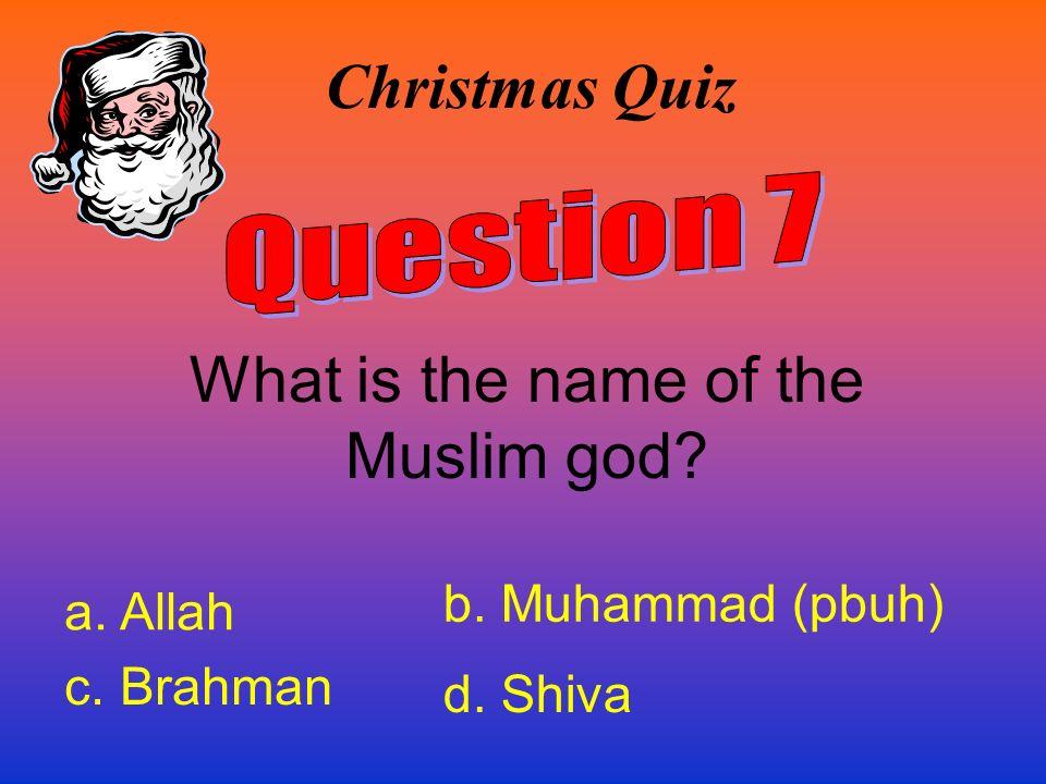 Christmas Quiz What is the name of the Muslim god? a. Allah b. Muhammad (pbuh) c. Brahman d. Shiva