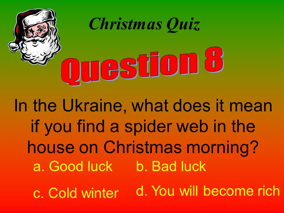 Christmas Quiz In the Ukraine, what does it mean if you find a spider web in the house on Christmas morning? a. Good luckb. Bad luck c. Cold winter d.