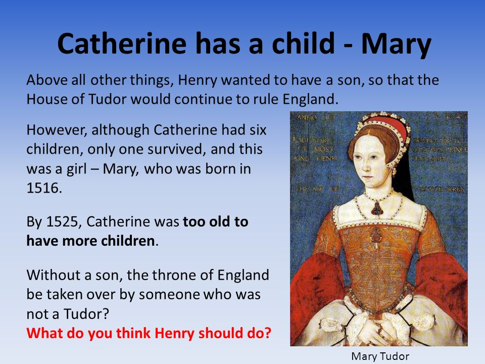 Catherine has a child - Mary Above all other things, Henry wanted to have a son, so that the House of Tudor would continue to rule England. However, a