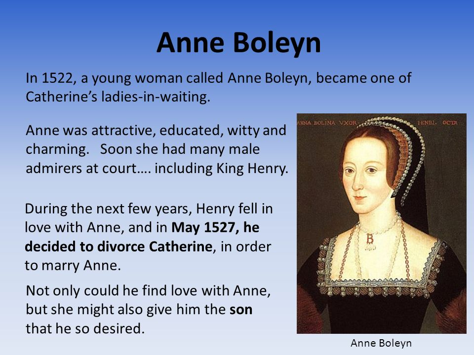 Anne Boleyn In 1522, a young woman called Anne Boleyn, became one of Catherines ladies-in-waiting. Anne was attractive, educated, witty and charming.