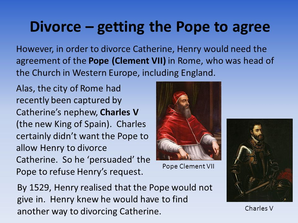 Divorce – getting the Pope to agree However, in order to divorce Catherine, Henry would need the agreement of the Pope (Clement VII) in Rome, who was