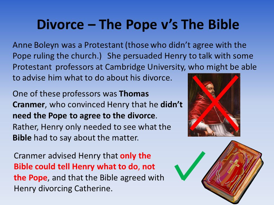Divorce – The Pope vs The Bible Anne Boleyn was a Protestant (those who didnt agree with the Pope ruling the church.) She persuaded Henry to talk with