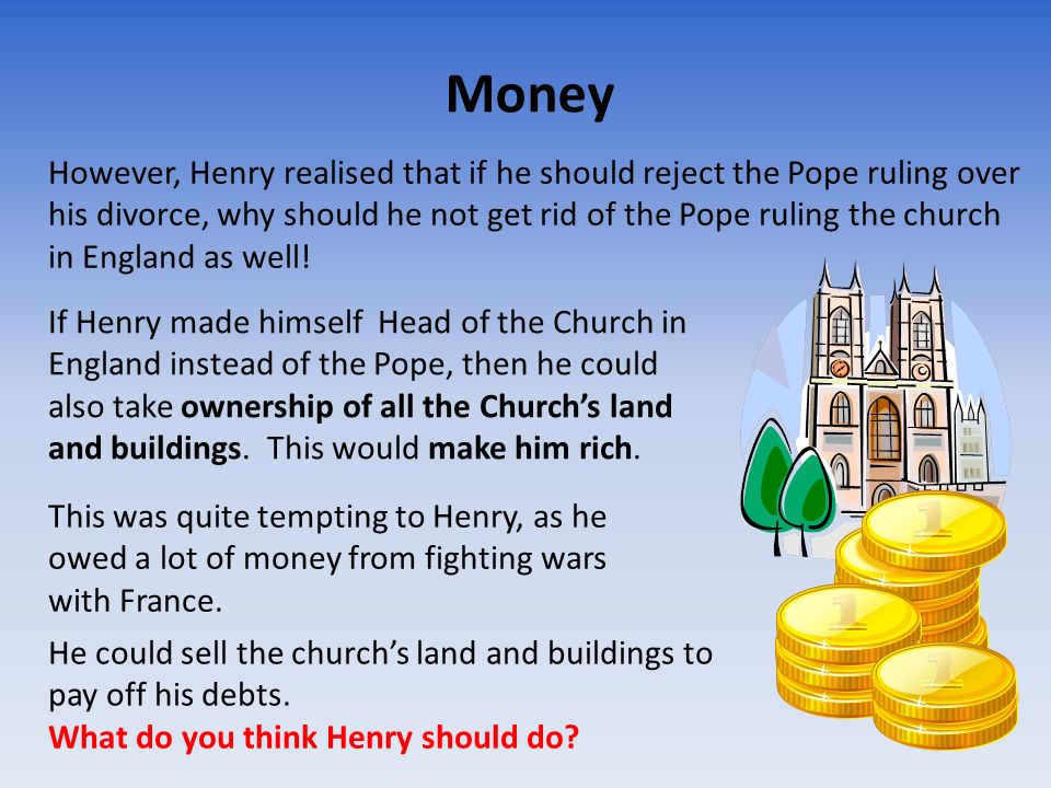 The Church of England The new, protestant way of thinking, made Henry decide that the Pope should not have any right to tell him what he could do… whether it be divorce, or anything else.