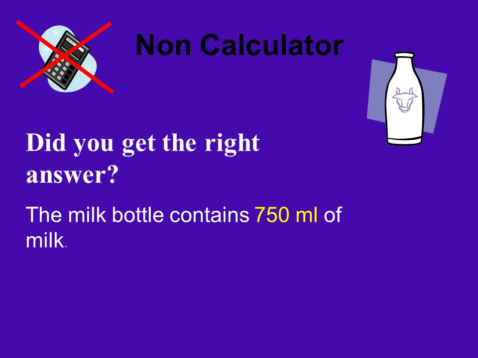 Non Calculator Did you get the right answer? The milk bottle contains 750 ml of milk.