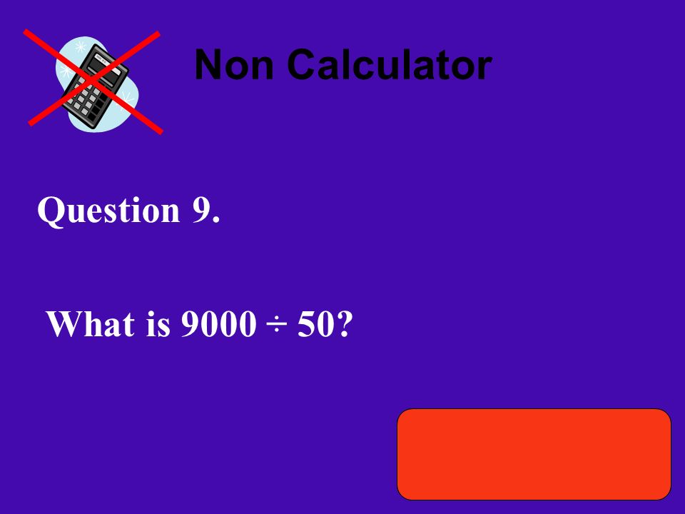 Non Calculator Question 9. What is 9000 ÷ 50? Time remaining 01 :00Time remaining 00 :50 Time remaining 00 : 40 Time remaining 00 : 30 Time remaining