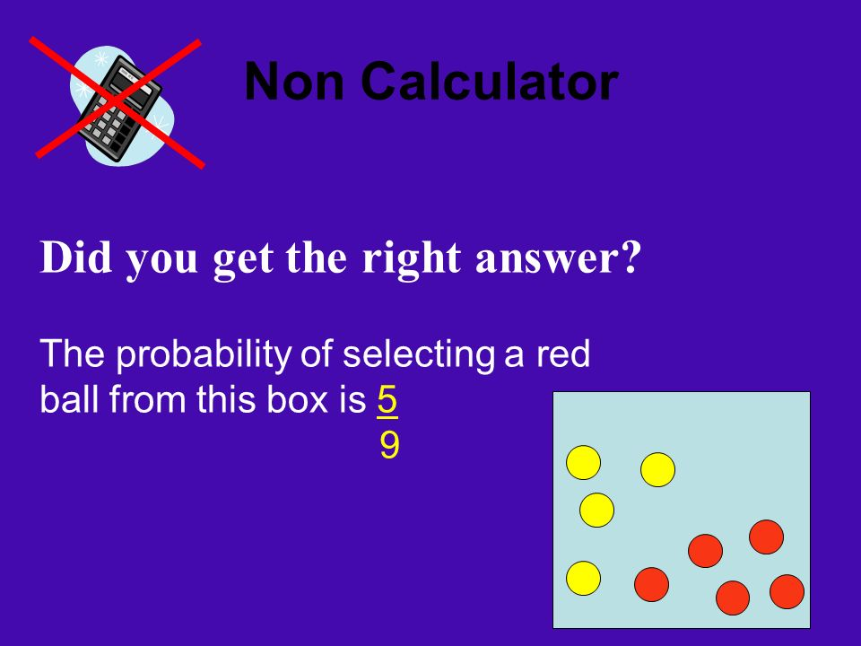 Non Calculator Did you get the right answer? The probability of selecting a red ball from this box is 5 9