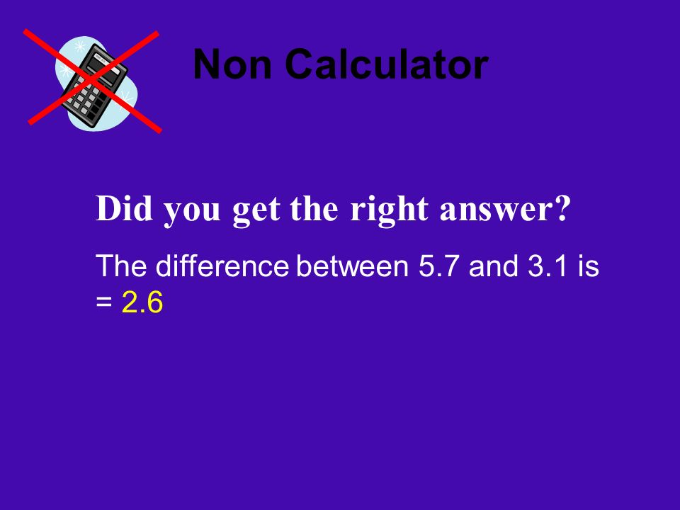 Non Calculator Did you get the right answer The difference between 5.7 and 3.1 is = 2.6