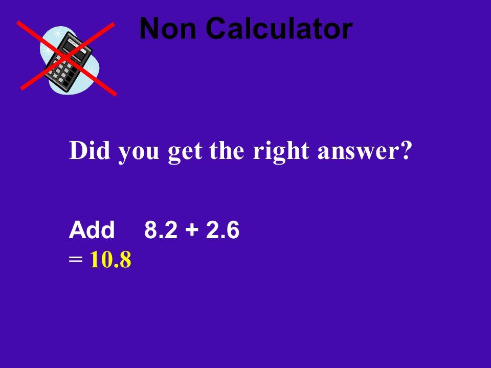 Non Calculator Did you get the right answer? Add 8.2 + 2.6 = 10.8