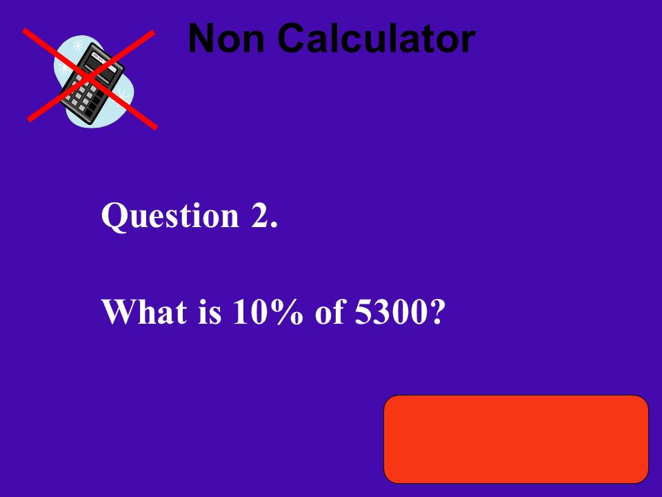 Non Calculator Question 2. What is 10% of 5300.