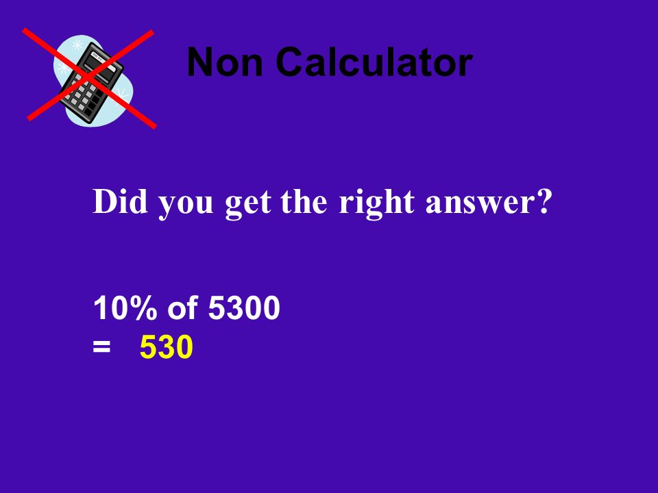 Non Calculator Did you get the right answer? 10% of 5300 = 530