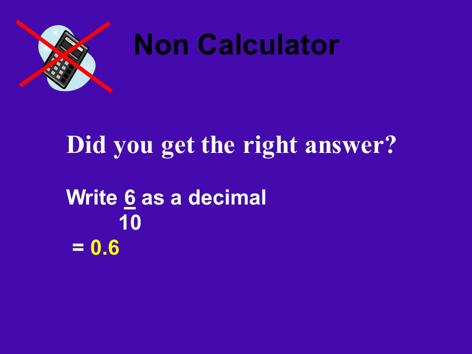 Non Calculator Did you get the right answer Write 6 as a decimal 10 = 0.6
