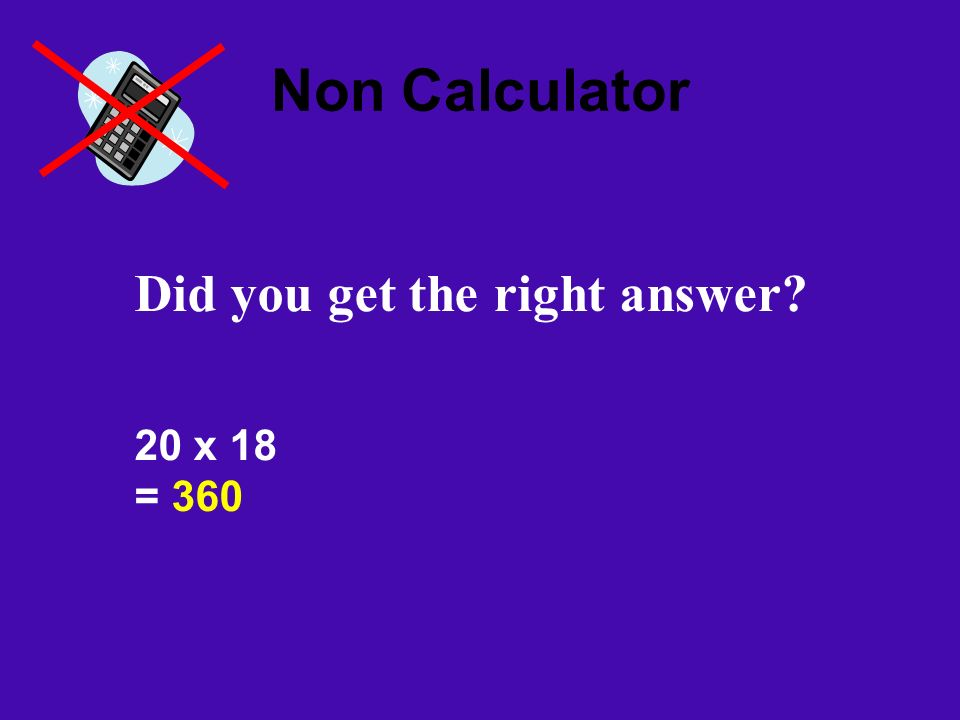 Non Calculator Did you get the right answer? 20 x 18 = 360