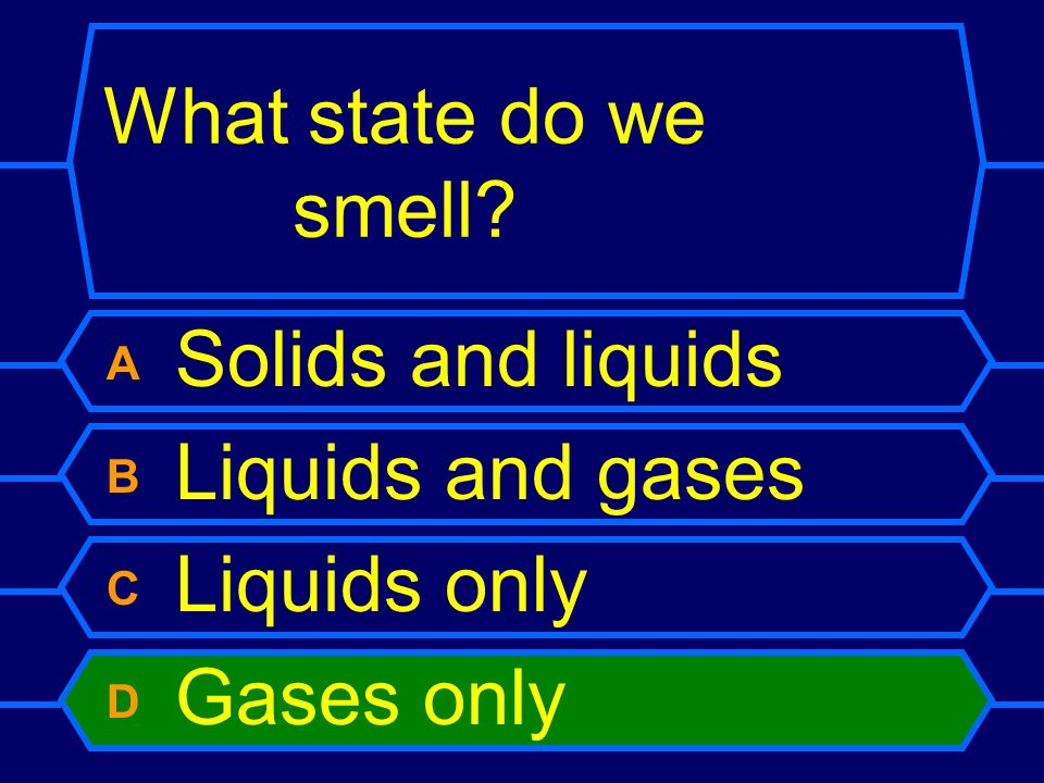What state do we smell? A Solids and liquids B Liquids and gases C Liquids only D Gases only