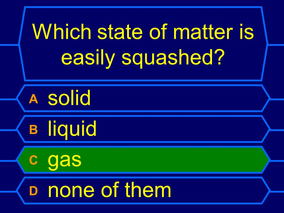 Which state of matter is easily squashed? A solid B liquid C gas D none of them