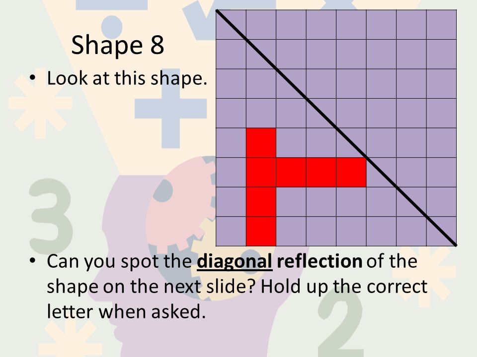 Shape 8 Look at this shape. Can you spot the diagonal reflection of the shape on the next slide.