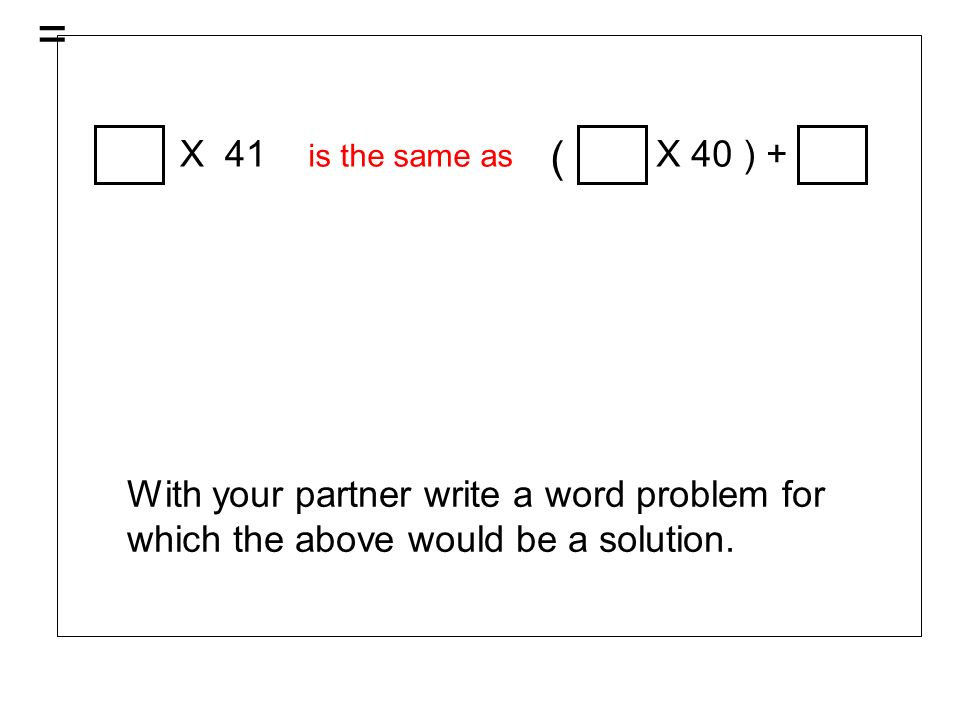 = X 41 is the same as ( X 40 ) + With your partner write a word problem for which the above would be a solution.