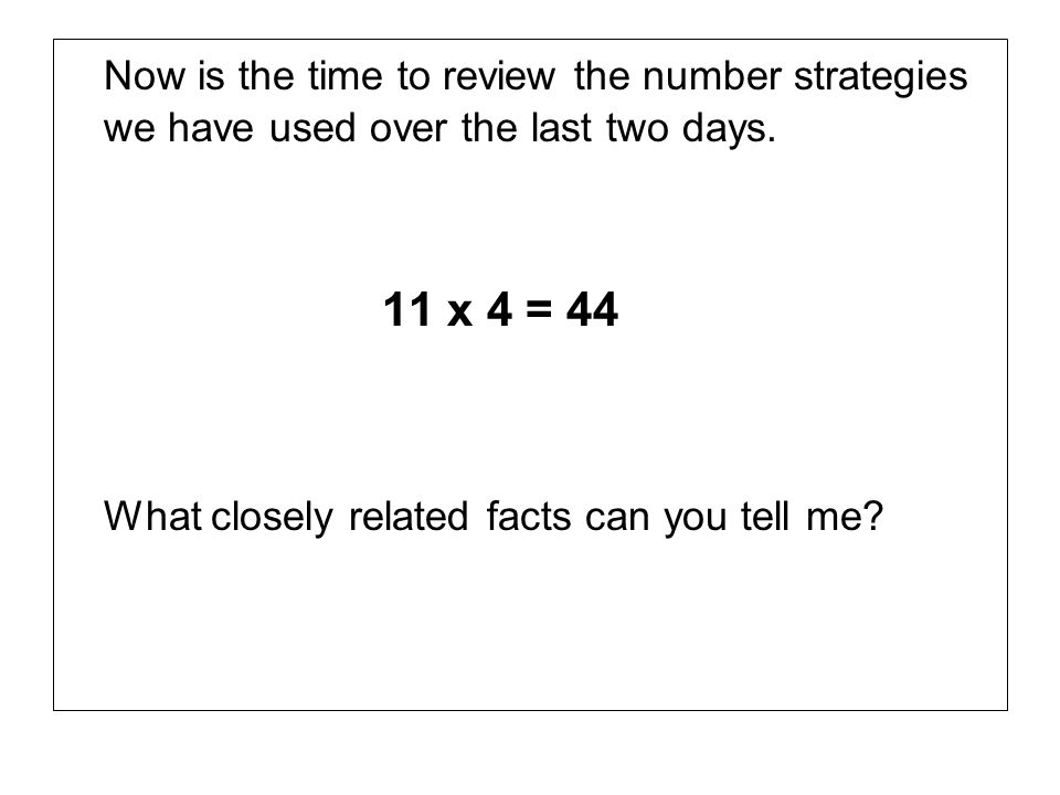 Now is the time to review the number strategies we have used over the last two days. 11 x 4 = 44 What closely related facts can you tell me?
