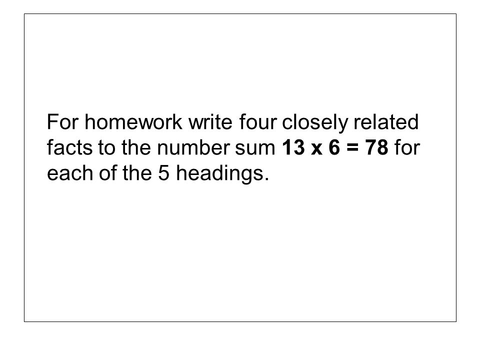 For homework write four closely related facts to the number sum 13 x 6 = 78 for each of the 5 headings.